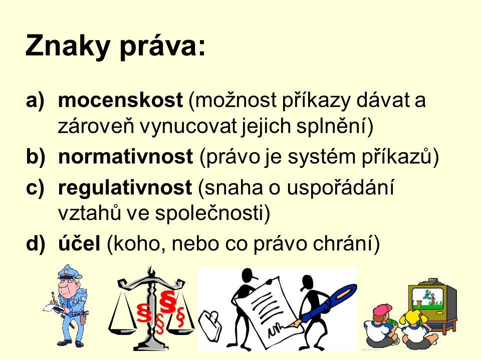 Znaky práva: a)mocenskost (možnost příkazy dávat a zároveň vynucovat jejich splnění) b)normativnost (právo je systém příkazů) c)regulativnost (snaha o uspořádání vztahů ve společnosti) d)účel (koho, nebo co právo chrání)