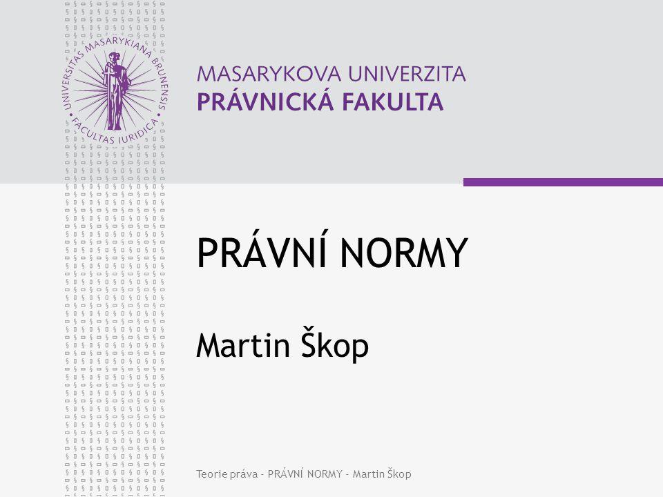 www.law.muni.cz Teorie práva - PRÁVNÍ NORMY - Martin Škop2 Právní norma Nehmotné stanovení příkazů, zákazů a dovolení (norma x normativní věta).