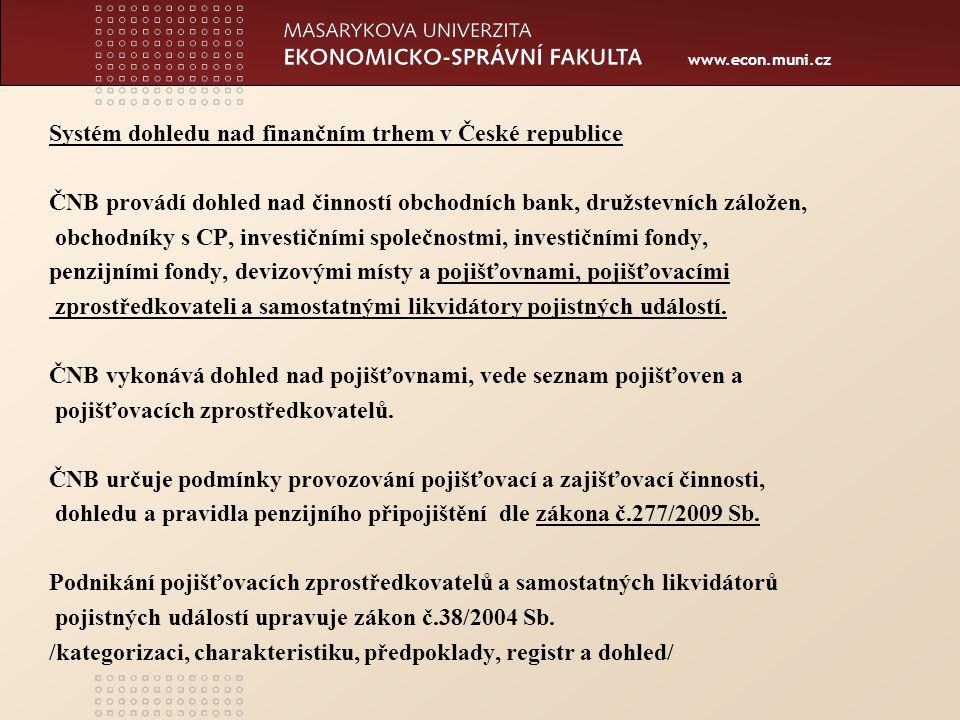 www.econ.muni.cz Systém dohledu nad finančním trhem v České republice ČNB provádí dohled nad činností obchodních bank, družstevních záložen, obchodníky s CP, investičními společnostmi, investičními fondy, penzijními fondy, devizovými místy a pojišťovnami, pojišťovacími zprostředkovateli a samostatnými likvidátory pojistných událostí.