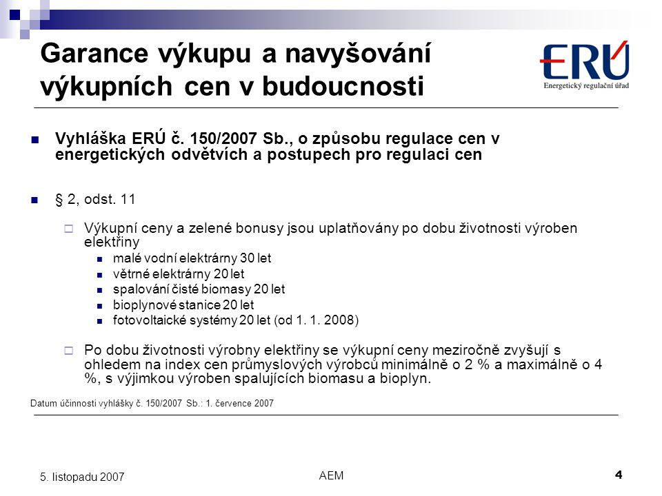 AEM4 5. listopadu 2007 Garance výkupu a navyšování výkupních cen v budoucnosti Vyhláška ERÚ č. 150/2007 Sb., o způsobu regulace cen v energetických od