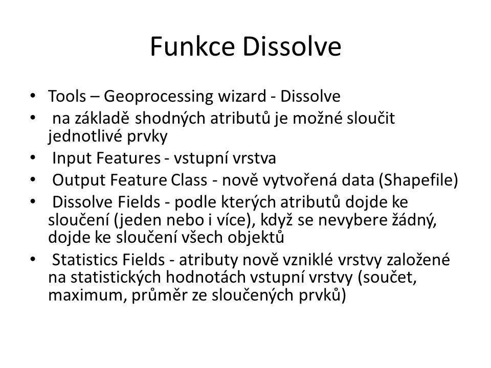 Funkce Dissolve Tools – Geoprocessing wizard - Dissolve na základě shodných atributů je možné sloučit jednotlivé prvky Input Features - vstupní vrstva