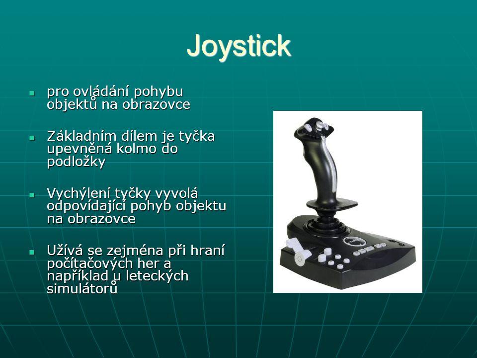 Joystick pro ovládání pohybu objektů na obrazovce pro ovládání pohybu objektů na obrazovce Základním dílem je tyčka upevněná kolmo do podložky Základním dílem je tyčka upevněná kolmo do podložky Vychýlení tyčky vyvolá odpovídající pohyb objektu na obrazovce Vychýlení tyčky vyvolá odpovídající pohyb objektu na obrazovce Užívá se zejména při hraní počítačových her a například u leteckých simulátorů Užívá se zejména při hraní počítačových her a například u leteckých simulátorů