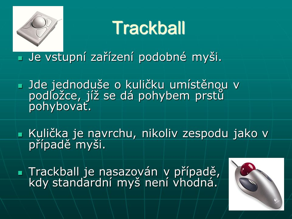 Trackball Trackball J e vstupní zařízení podobné myši. J e vstupní zařízení podobné myši. Jde jednoduše o kuličku umístěnou v podložce, jíž se dá pohy