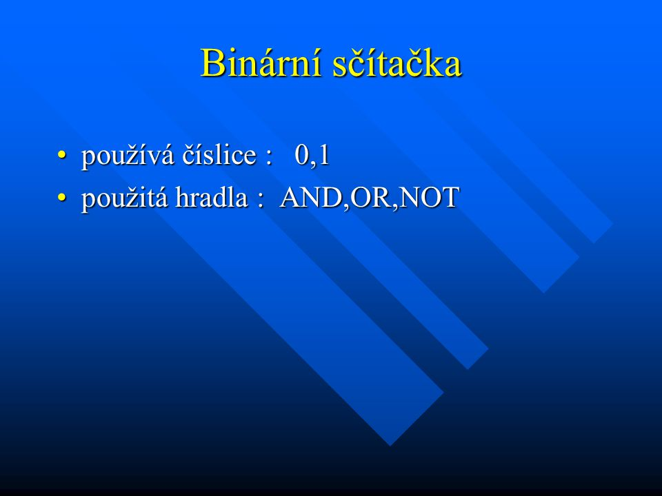 Binární sčítačka používá číslice : 0,1používá číslice : 0,1 použitá hradla : AND,OR,NOTpoužitá hradla : AND,OR,NOT