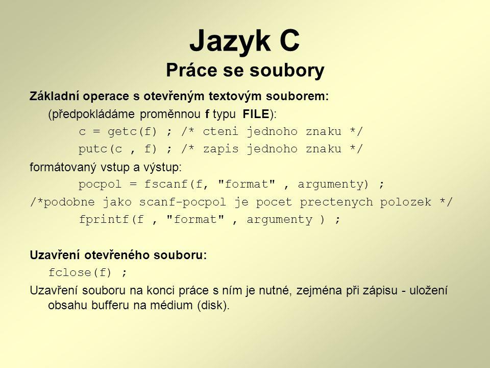 Jazyk C Práce se soubory Další funkce pro čtení/zápis: fgets - řádkově orientovaný vstup definice: char *fgets(char *str, int max, FILE *fr) ; /* str - retezec, kam se uklada, max / max delka retezce, fr - soubor ; posledni znak v retezci je \0 */ fputs - řádkově orientovaný výstup definice: int fputs(char *s, FILE *fw) ; /* s - retezec, fw - soubor ; retezec neukoncuje ani nedava \n */