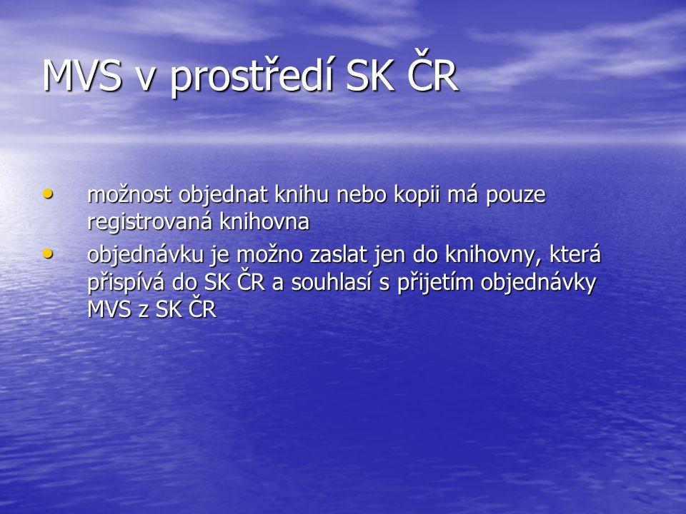 MVS v prostředí SK ČR možnost objednat knihu nebo kopii má pouze registrovaná knihovna možnost objednat knihu nebo kopii má pouze registrovaná knihovna objednávku je možno zaslat jen do knihovny, která přispívá do SK ČR a souhlasí s přijetím objednávky MVS z SK ČR objednávku je možno zaslat jen do knihovny, která přispívá do SK ČR a souhlasí s přijetím objednávky MVS z SK ČR