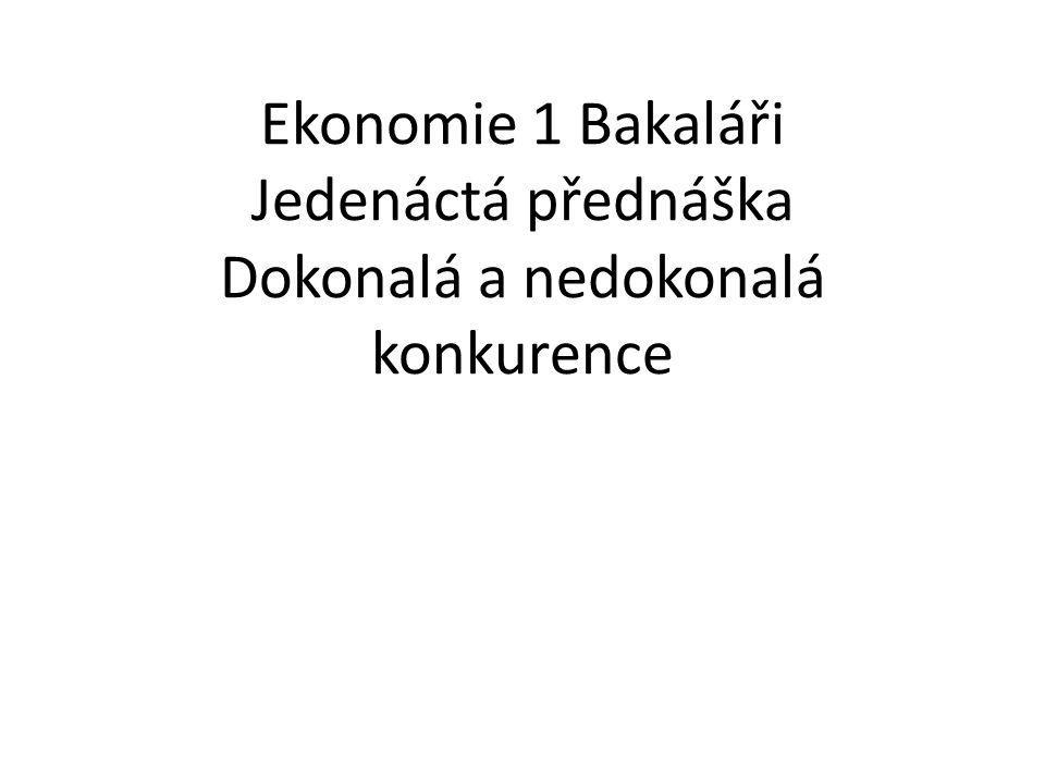 Ekonomie 1 Bakaláři Jedenáctá přednáška Dokonalá a nedokonalá konkurence