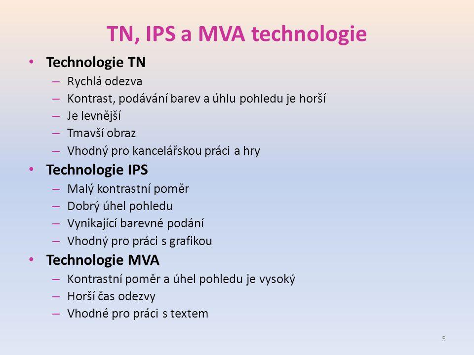 TN, IPS a MVA technologie Technologie TN – Rychlá odezva – Kontrast, podávání barev a úhlu pohledu je horší – Je levnější – Tmavší obraz – Vhodný pro kancelářskou práci a hry Technologie IPS – Malý kontrastní poměr – Dobrý úhel pohledu – Vynikající barevné podání – Vhodný pro práci s grafikou Technologie MVA – Kontrastní poměr a úhel pohledu je vysoký – Horší čas odezvy – Vhodné pro práci s textem 5