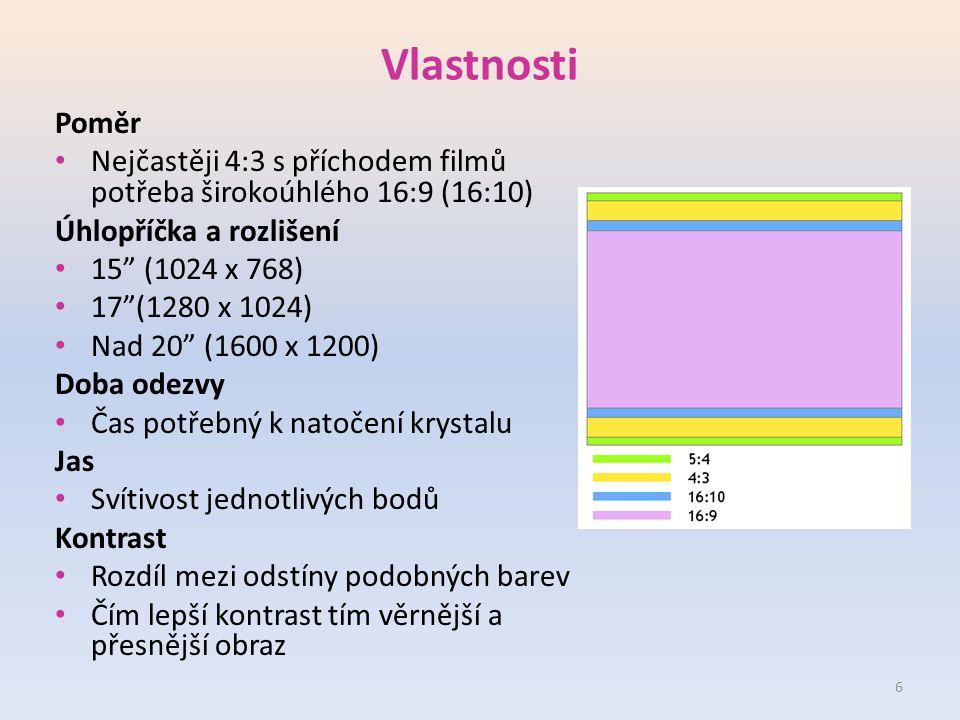 Vlastnosti Poměr Nejčastěji 4:3 s příchodem filmů potřeba širokoúhlého 16:9 (16:10) Úhlopříčka a rozlišení 15 (1024 x 768) 17 (1280 x 1024) Nad 20 (1600 x 1200) Doba odezvy Čas potřebný k natočení krystalu Jas Svítivost jednotlivých bodů Kontrast Rozdíl mezi odstíny podobných barev Čím lepší kontrast tím věrnější a přesnější obraz 6