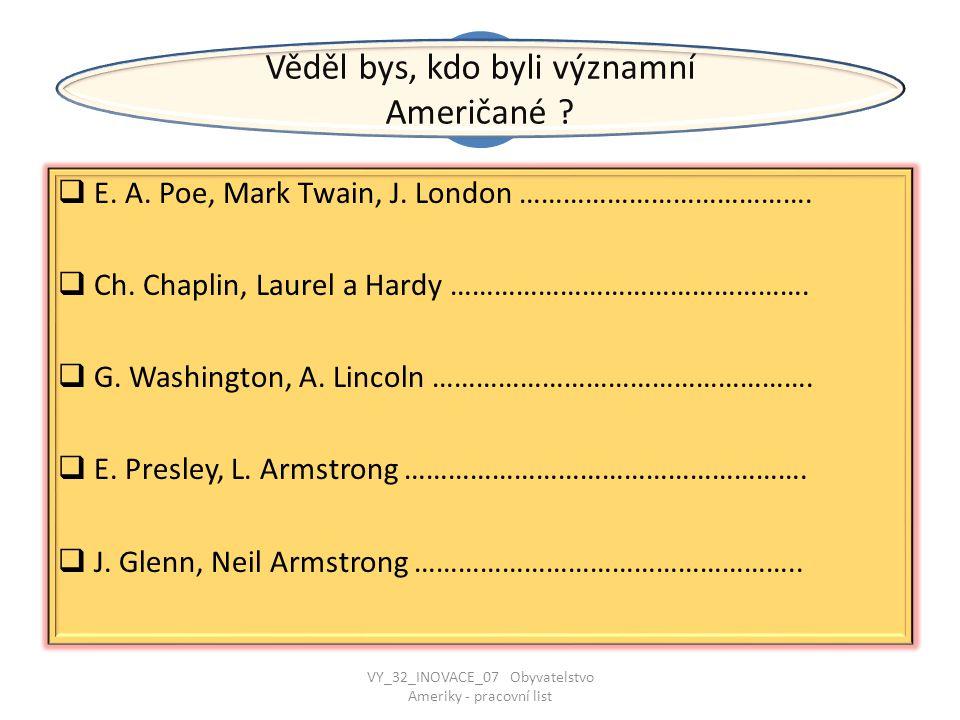VV  E. A. Poe, Mark Twain, J. London ………………………………….  Ch. Chaplin, Laurel a Hardy ………………………………………….  G. Washington, A. Lincoln ……………………………………………. 