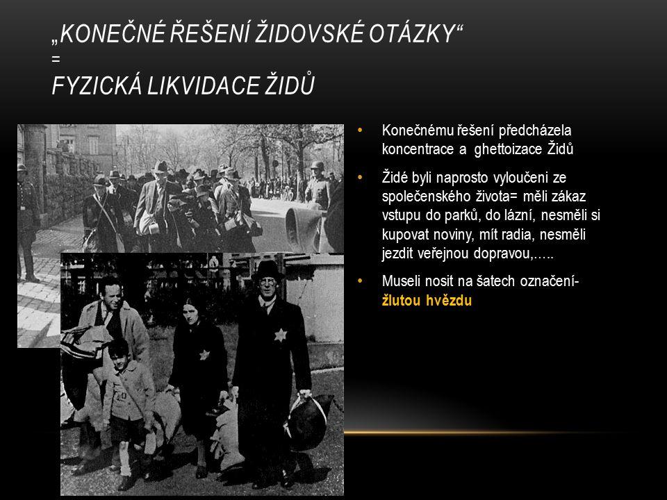 Konečnému řešení předcházela koncentrace a ghettoizace Židů Židé byli naprosto vyloučeni ze společenského života= měli zákaz vstupu do parků, do lázní, nesměli si kupovat noviny, mít radia, nesměli jezdit veřejnou dopravou,…..