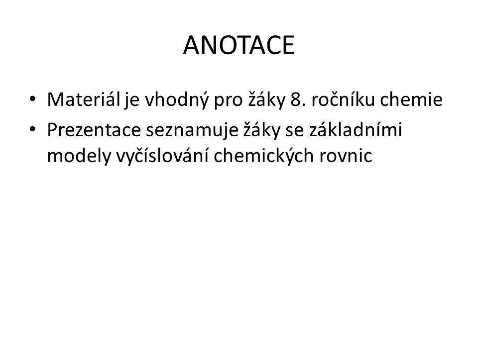 ANOTACE Materiál je vhodný pro žáky 8. ročníku chemie Prezentace seznamuje žáky se základními modely vyčíslování chemických rovnic