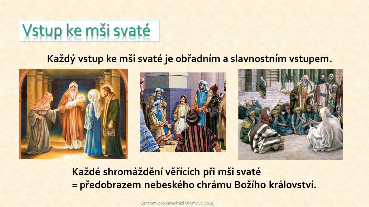 Centrum pro katechezi Olomouc, 2015 Každý vstup ke mši svaté je obřadním a slavnostním vstupem. Každé shromáždění věřících při mši svaté = předobrazem