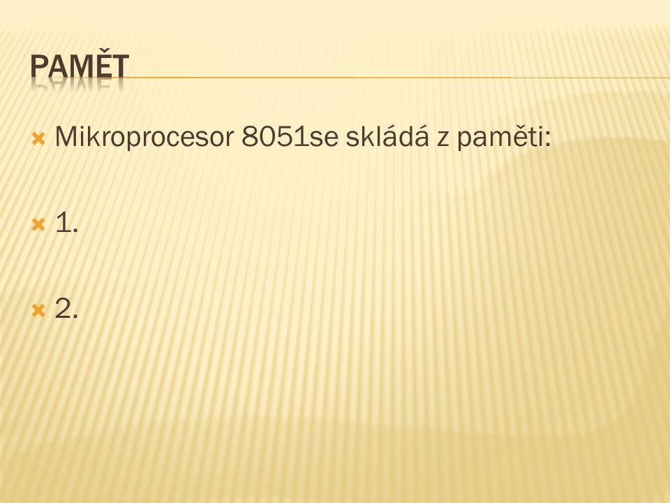  Mikroprocesor 8051se skládá z paměti:  1.  2.