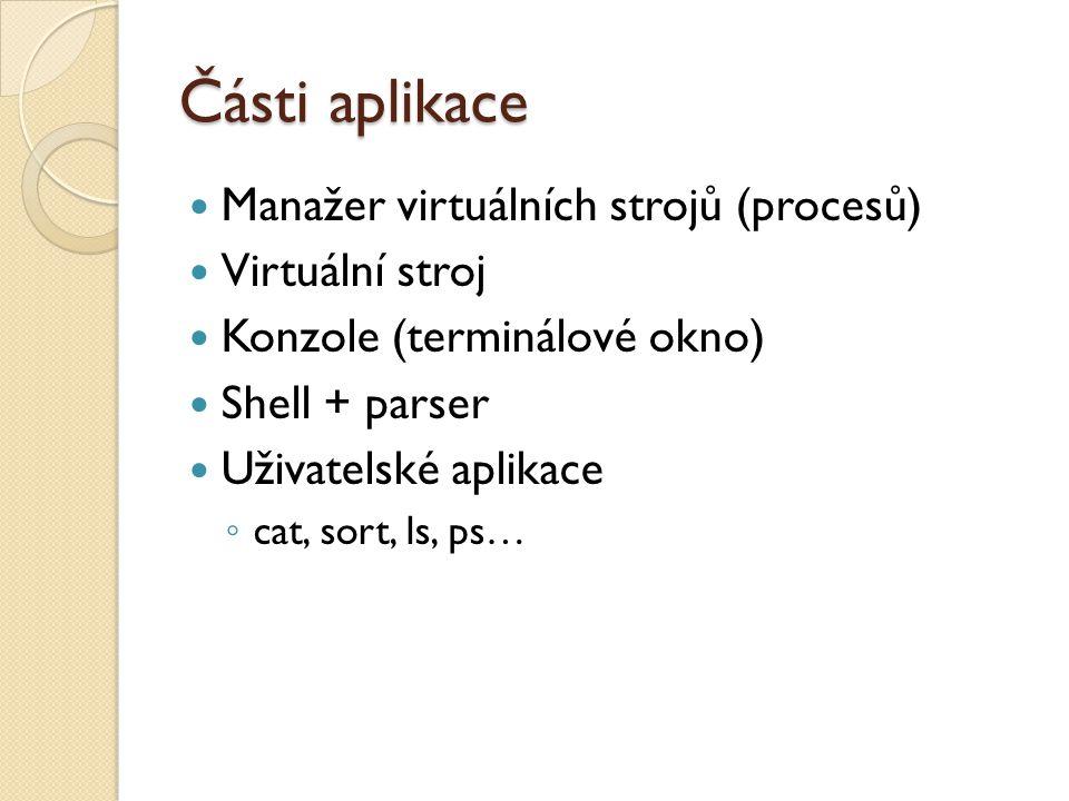 Části aplikace Manažer virtuálních strojů (procesů) Virtuální stroj Konzole (terminálové okno) Shell + parser Uživatelské aplikace ◦ cat, sort, ls, ps…