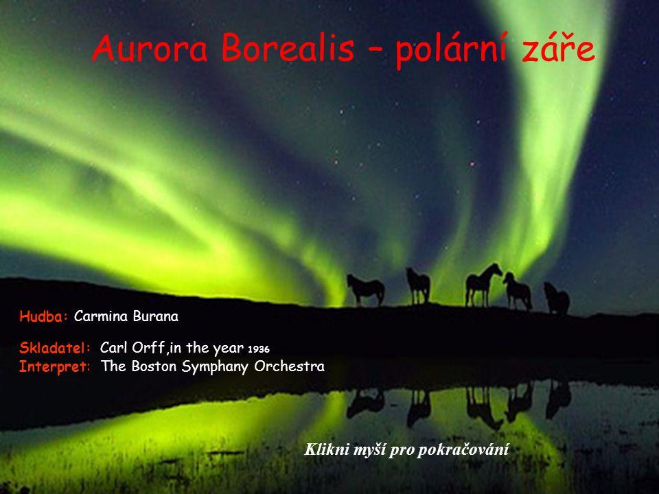 Aurora Borealis – polární záře Skladatel: Carl Orff,in the year 1936 Interpret: The Boston Symphany Orchestra Hudba: Carmina Burana Klikni myší pro pokračování