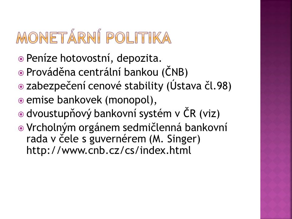  Peníze hotovostní, depozita.  Prováděna centrální bankou (ČNB)  zabezpečení cenové stability (Ústava čl.98)  emise bankovek (monopol),  dvoustup