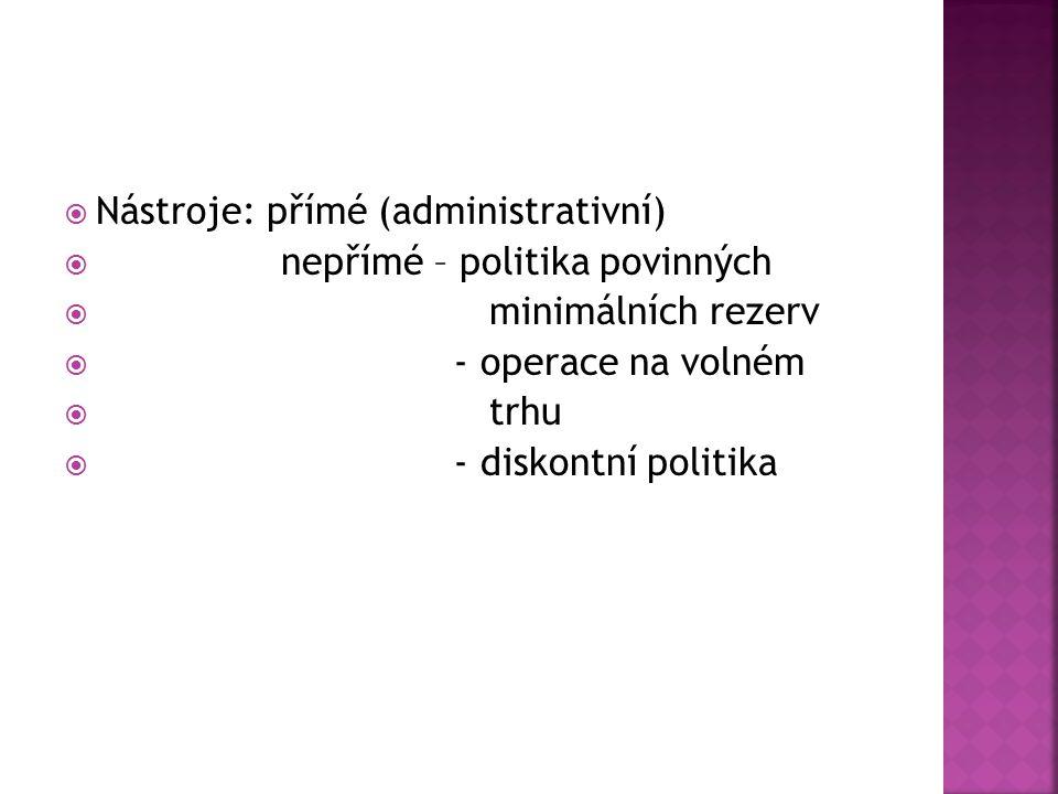  Nástroje: přímé (administrativní)  nepřímé – politika povinných  minimálních rezerv  - operace na volném  trhu  - diskontní politika
