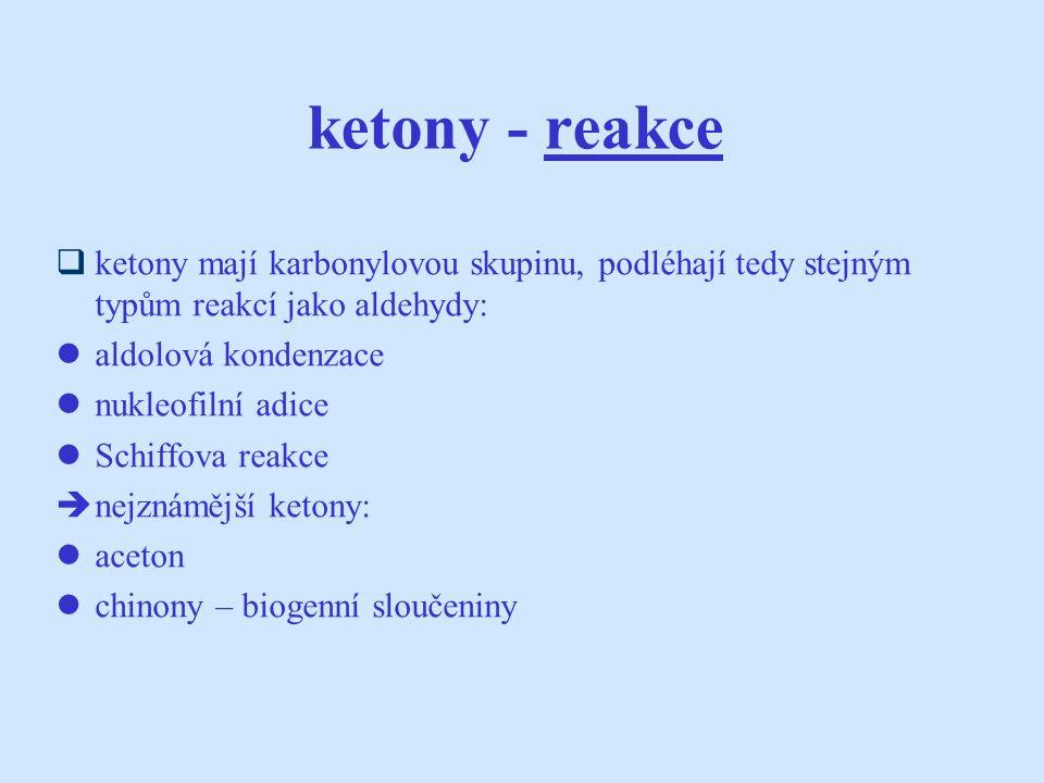 ketony - reakce  ketony mají karbonylovou skupinu, podléhají tedy stejným typům reakcí jako aldehydy: aldolová kondenzace nukleofilní adice Schiffova