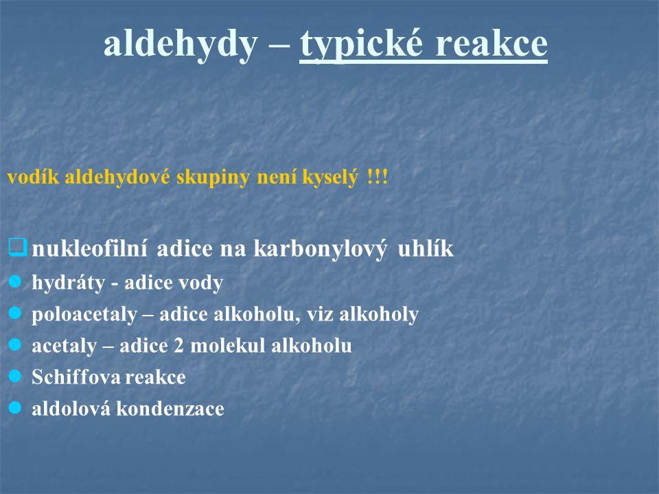 aldehydy – typické reakce vodík aldehydové skupiny není kyselý !!!  nukleofilní adice na karbonylový uhlík hydráty - adice vody poloacetaly – adice a