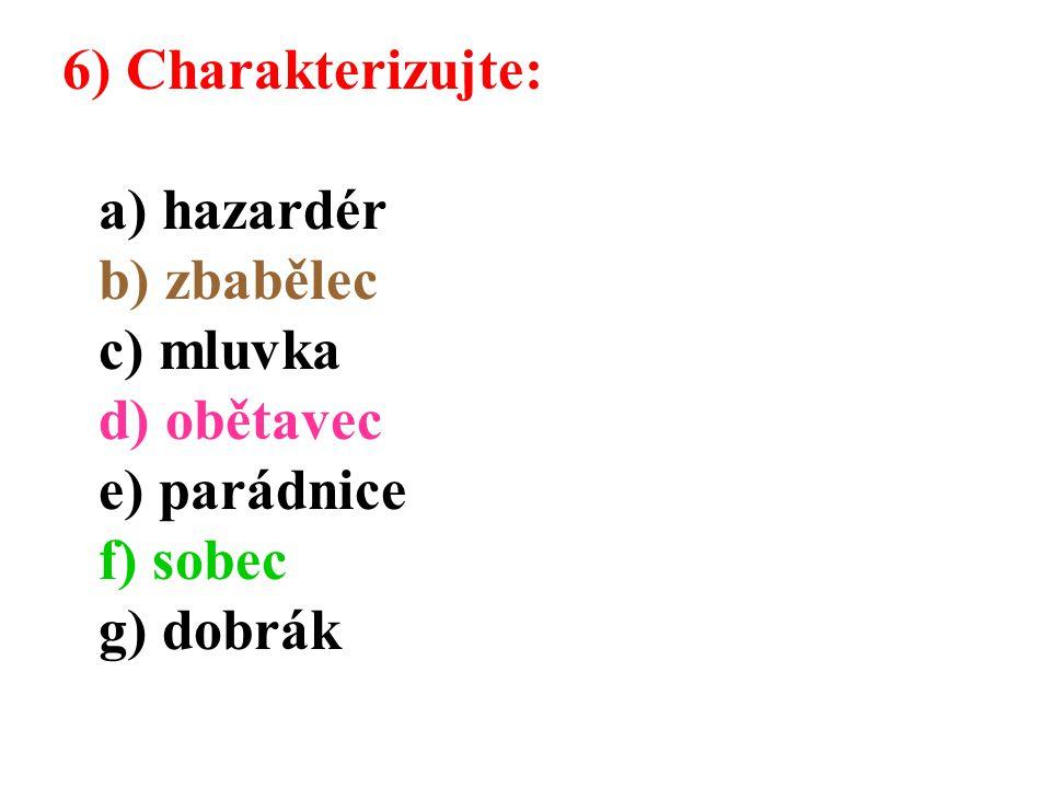 6) Charakterizujte: a) hazardér b) zbabělec c) mluvka d) obětavec e) parádnice f) sobec g) dobrák