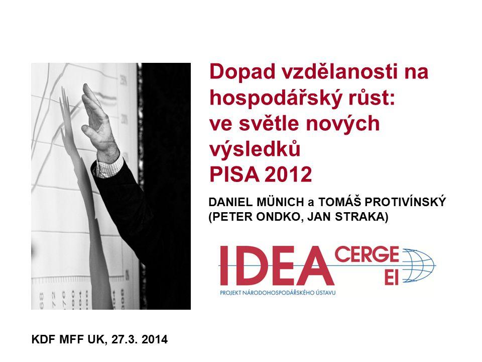 Dopad vzdělanosti na hospodářský růst: ve světle nových výsledků PISA 2012 DANIEL MÜNICH a TOMÁŠ PROTIVÍNSKÝ (PETER ONDKO, JAN STRAKA) KDF MFF UK, 27.3.