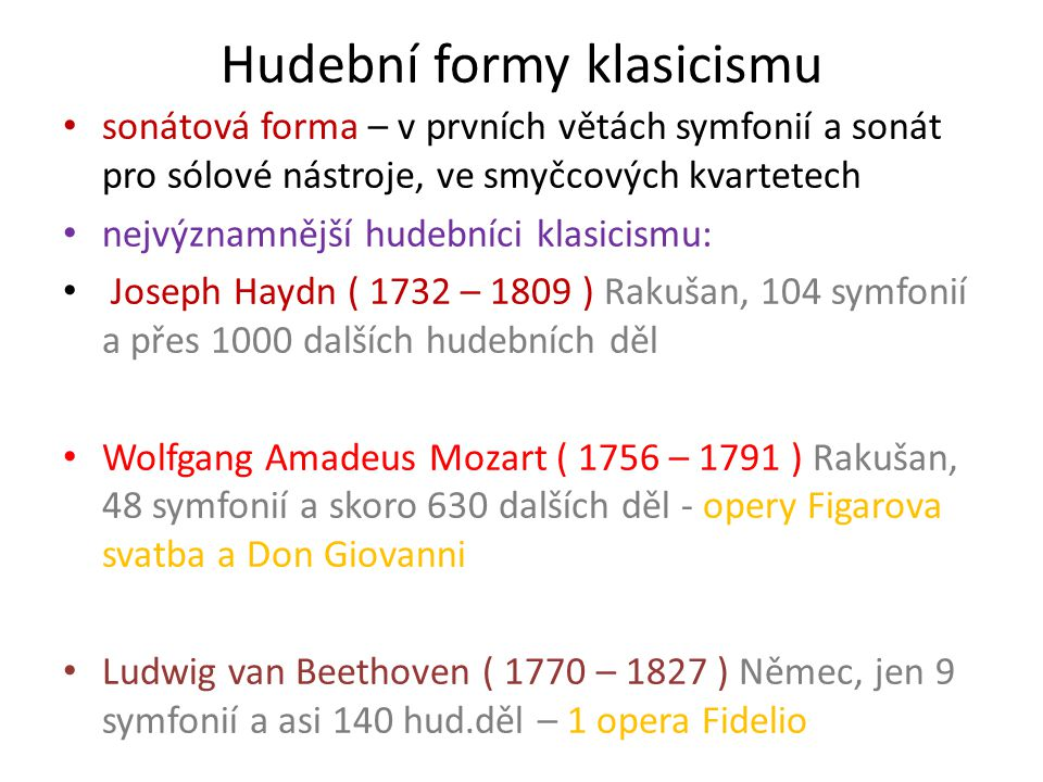 Hudební formy klasicismu sonátová forma – v prvních větách symfonií a sonát pro sólové nástroje, ve smyčcových kvartetech nejvýznamnější hudebníci klasicismu: Joseph Haydn ( 1732 – 1809 ) Rakušan, 104 symfonií a přes 1000 dalších hudebních děl Wolfgang Amadeus Mozart ( 1756 – 1791 ) Rakušan, 48 symfonií a skoro 630 dalších děl - opery Figarova svatba a Don Giovanni Ludwig van Beethoven ( 1770 – 1827 ) Němec, jen 9 symfonií a asi 140 hud.děl – 1 opera Fidelio