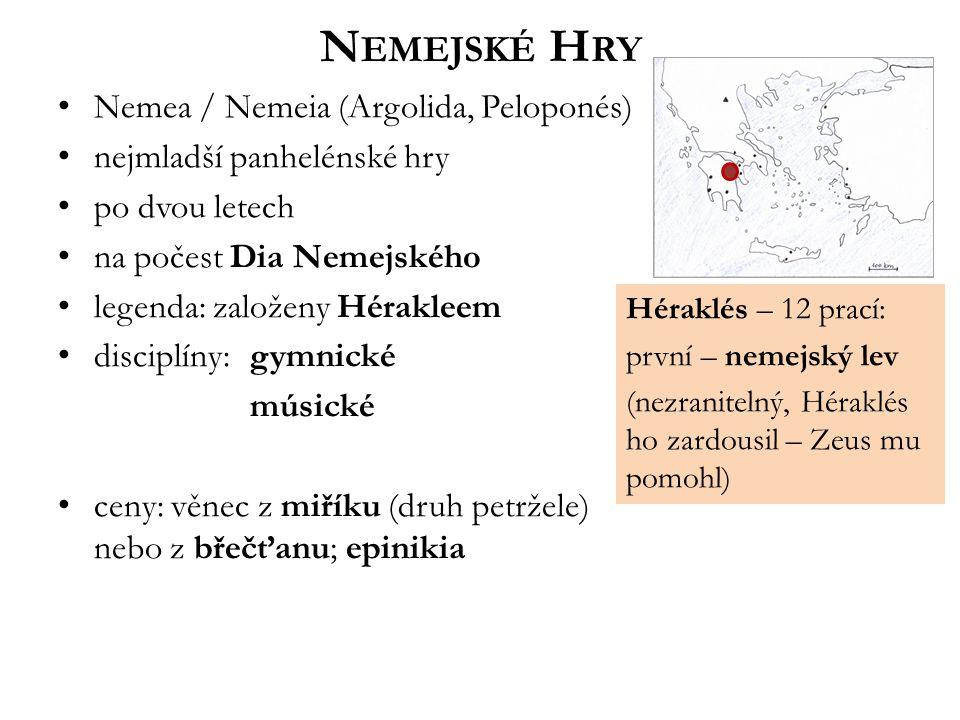 Nemea / Nemeia (Argolida, Peloponés) nejmladší panhelénské hry po dvou letech na počest Dia Nemejského legenda: založeny Hérakleem disciplíny: gymnické músické ceny: věnec z miříku (druh petržele) nebo z břečťanu; epinikia N EMEJSKÉ H RY Héraklés – 12 prací: první – nemejský lev (nezranitelný, Héraklés ho zardousil – Zeus mu pomohl)