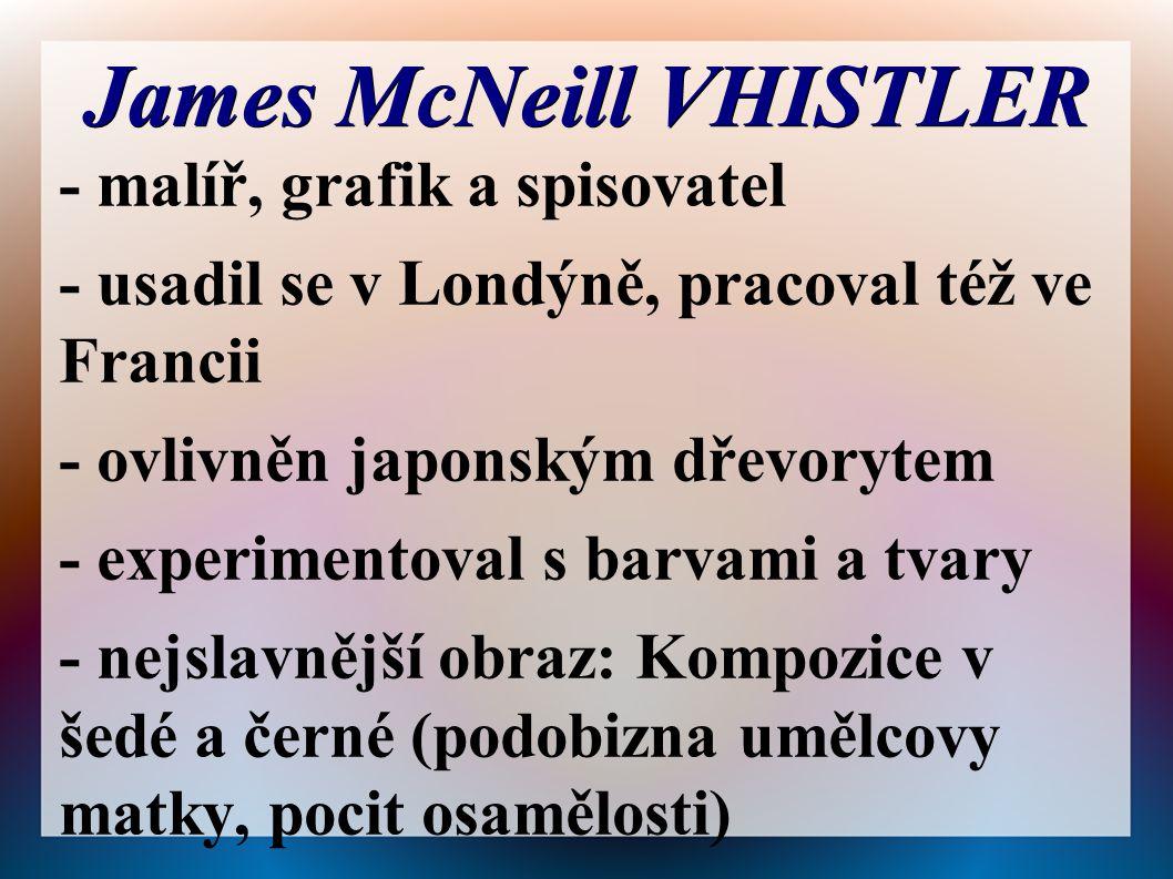 James McNeill VHISTLER - malíř, grafik a spisovatel - usadil se v Londýně, pracoval též ve Francii - ovlivněn japonským dřevorytem - experimentoval s barvami a tvary - nejslavnější obraz: Kompozice v šedé a černé (podobizna umělcovy matky, pocit osamělosti)