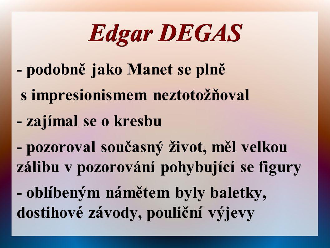 Edgar DEGAS - podobně jako Manet se plně s impresionismem neztotožňoval - zajímal se o kresbu - pozoroval současný život, měl velkou zálibu v pozorování pohybující se figury - oblíbeným námětem byly baletky, dostihové závody, pouliční výjevy