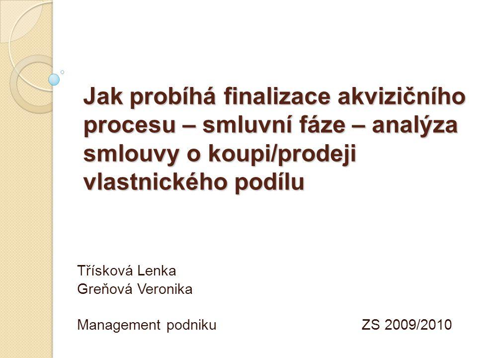 Jak probíhá finalizace akvizičního procesu – smluvní fáze – analýza smlouvy o koupi/prodeji vlastnického podílu Třísková Lenka Greňová Veronika Management podniku ZS 2009/2010