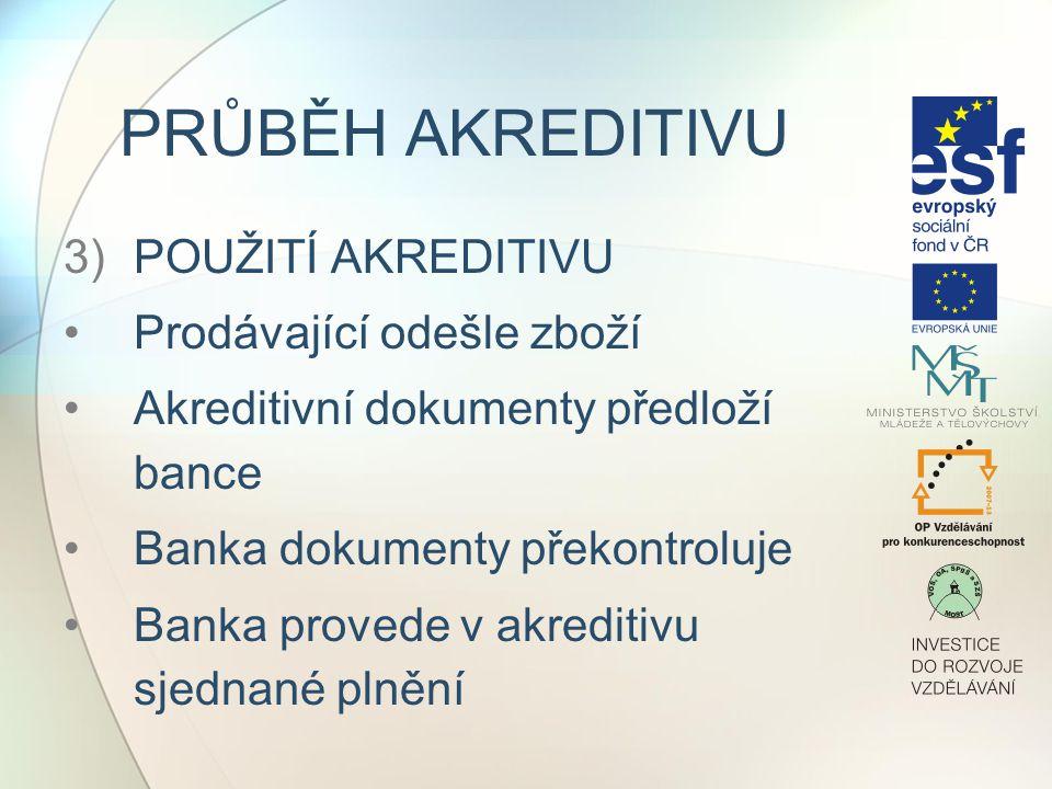PRŮBĚH AKREDITIVU 3)POUŽITÍ AKREDITIVU Prodávající odešle zboží Akreditivní dokumenty předloží bance Banka dokumenty překontroluje Banka provede v akreditivu sjednané plnění