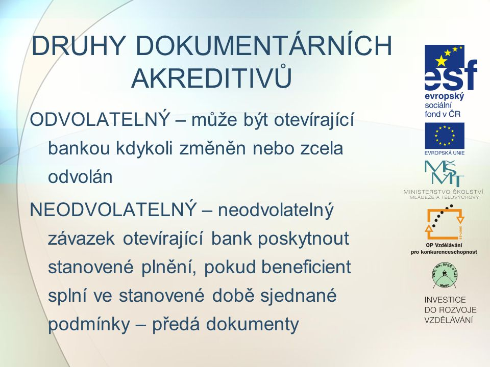 DRUHY DOKUMENTÁRNÍCH AKREDITIVŮ ODVOLATELNÝ – může být otevírající bankou kdykoli změněn nebo zcela odvolán NEODVOLATELNÝ – neodvolatelný závazek otevírající bank poskytnout stanovené plnění, pokud beneficient splní ve stanovené době sjednané podmínky – předá dokumenty