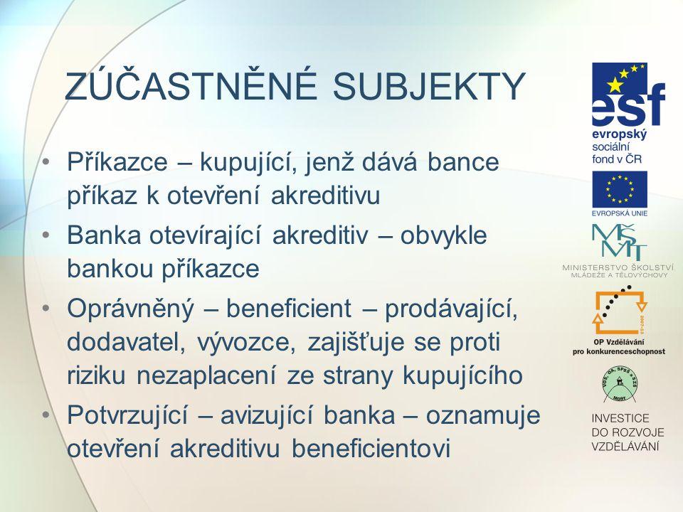 ZÚČASTNĚNÉ SUBJEKTY Příkazce – kupující, jenž dává bance příkaz k otevření akreditivu Banka otevírající akreditiv – obvykle bankou příkazce Oprávněný – beneficient – prodávající, dodavatel, vývozce, zajišťuje se proti riziku nezaplacení ze strany kupujícího Potvrzující – avizující banka – oznamuje otevření akreditivu beneficientovi