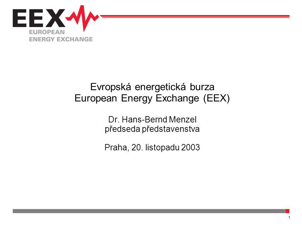1 Evropská energetická burza European Energy Exchange (EEX) Dr. Hans-Bernd Menzel předseda představenstva Praha, 20. listopadu 2003