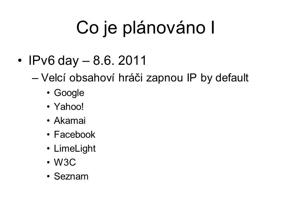 Co je plánováno I IPv6 day – 8.6. 2011 –Velcí obsahoví hráči zapnou IP by default Google Yahoo! Akamai Facebook LimeLight W3C Seznam