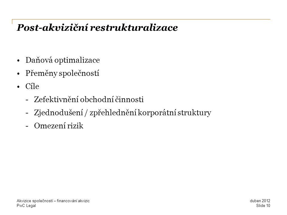 PwC Legal Post-akviziční restrukturalizace Daňová optimalizace Přeměny společností Cíle -Zefektivnění obchodní činnosti -Zjednodušení / zpřehlednění korporátní struktury -Omezení rizik duben 2012 Akvizice společností – financování akvizic Slide 10