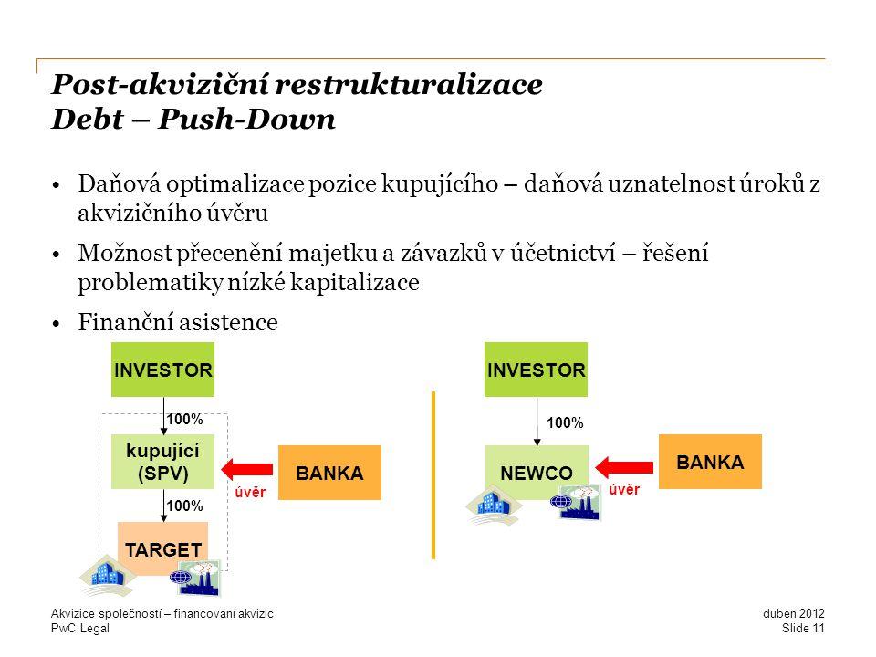 PwC Legal Post-akviziční restrukturalizace Debt – Push-Down Daňová optimalizace pozice kupujícího – daňová uznatelnost úroků z akvizičního úvěru Možnost přecenění majetku a závazků v účetnictví – řešení problematiky nízké kapitalizace Finanční asistence duben 2012 Akvizice společností – financování akvizic Slide 11 TARGET kupující (SPV) INVESTOR 100% BANKA úvěr NEWCO INVESTOR 100% BANKA úvěr