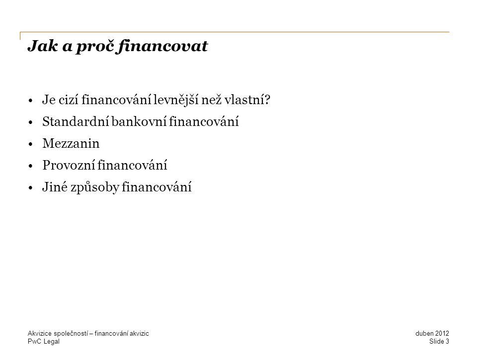 PwC Legal Jak a proč financovat Je cizí financování levnější než vlastní? Standardní bankovní financování Mezzanin Provozní financování Jiné způsoby f