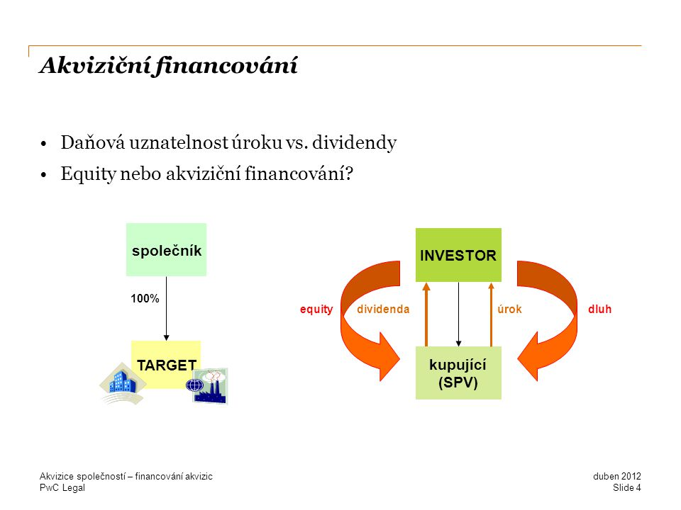 PwC Legal Akviziční financování Daňová uznatelnost úroku vs. dividendy Equity nebo akviziční financování? Slide 4 duben 2012 Akvizice společností – fi