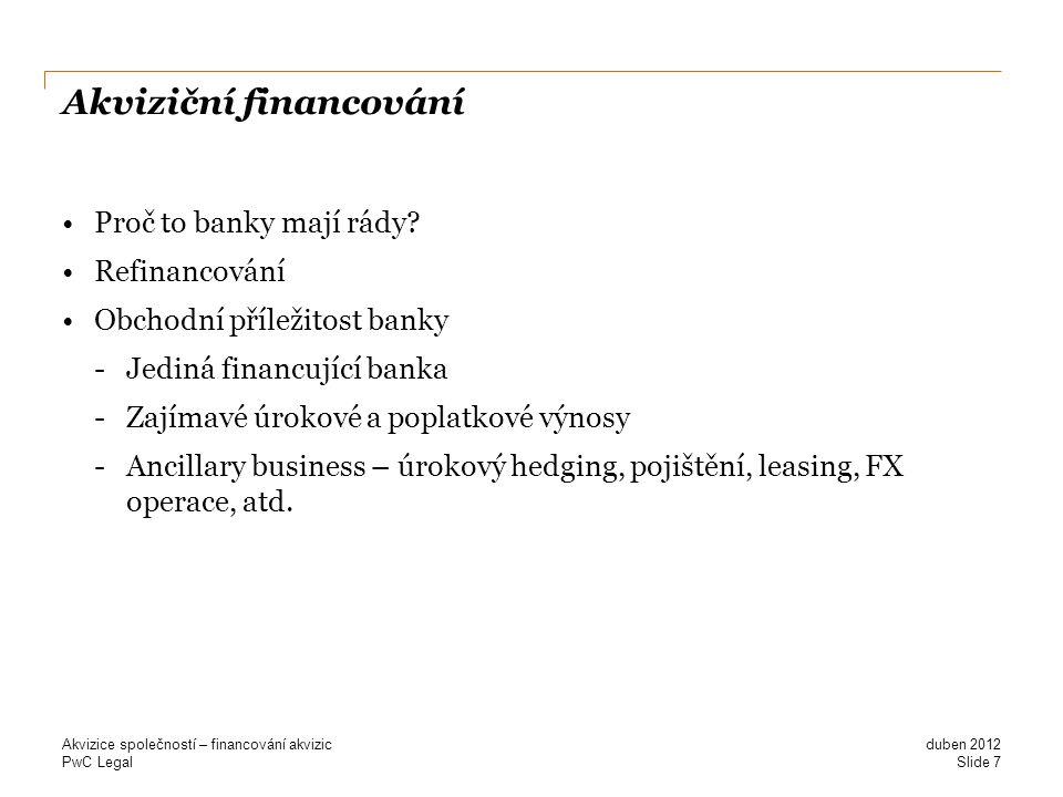 PwC Legal Akviziční financování Proč to banky mají rády? Refinancování Obchodní příležitost banky -Jediná financující banka -Zajímavé úrokové a poplat