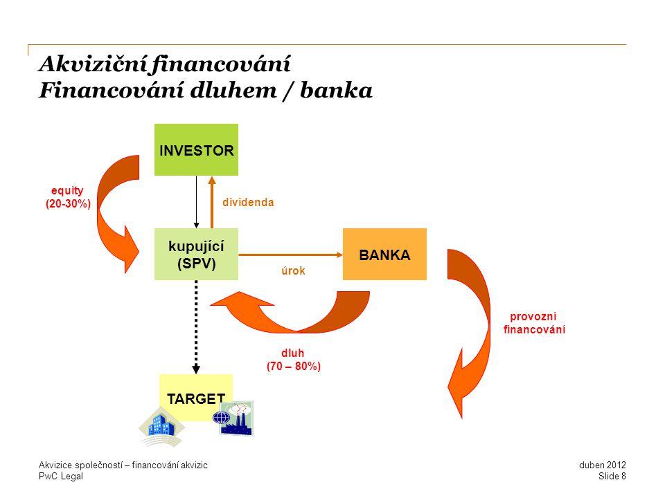 PwC Legal Akviziční financování Financování dluhem / banka duben 2012 Akvizice společností – financování akvizic Slide 8 TARGET INVESTOR kupující (SPV) BANKA equity (20-30%) dluh (70 – 80%) úrok dividenda provozní financování