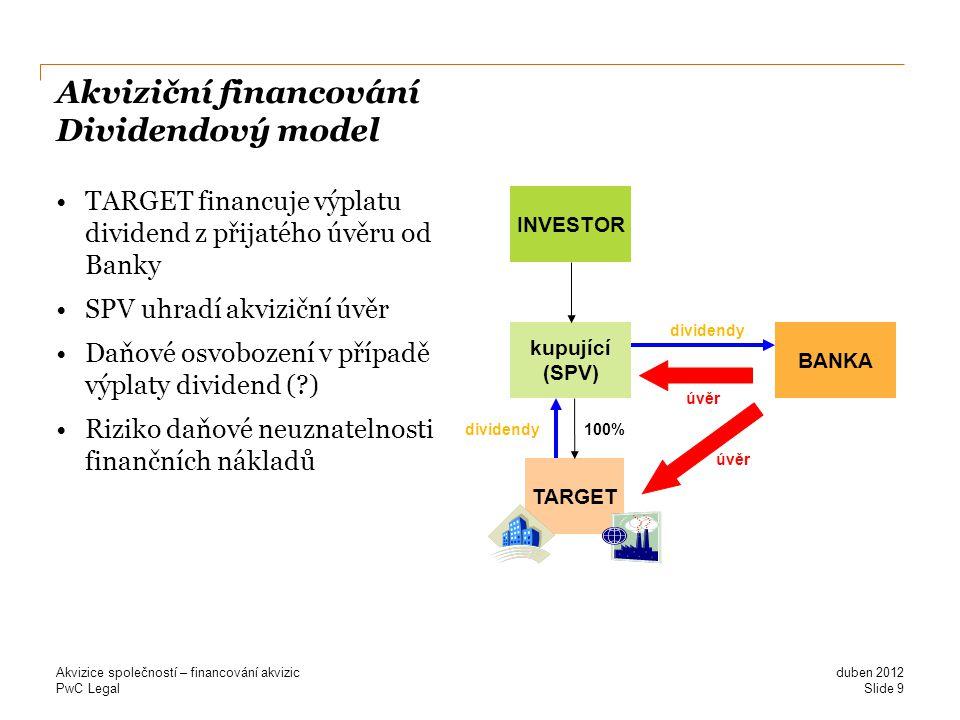 PwC Legal Akviziční financování Dividendový model TARGET financuje výplatu dividend z přijatého úvěru od Banky SPV uhradí akviziční úvěr Daňové osvobození v případě výplaty dividend (?) Riziko daňové neuznatelnosti finančních nákladů duben 2012 Akvizice společností – financování akvizic Slide 9 TARGET kupující (SPV) 100% BANKA úvěr dividendy INVESTOR