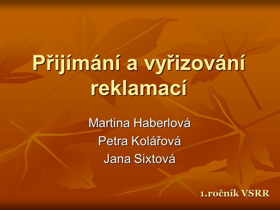 Přijímání a vyřizování reklamací Martina Haberlová Petra Kolářová Jana Sixtová 1.ročník VSRR