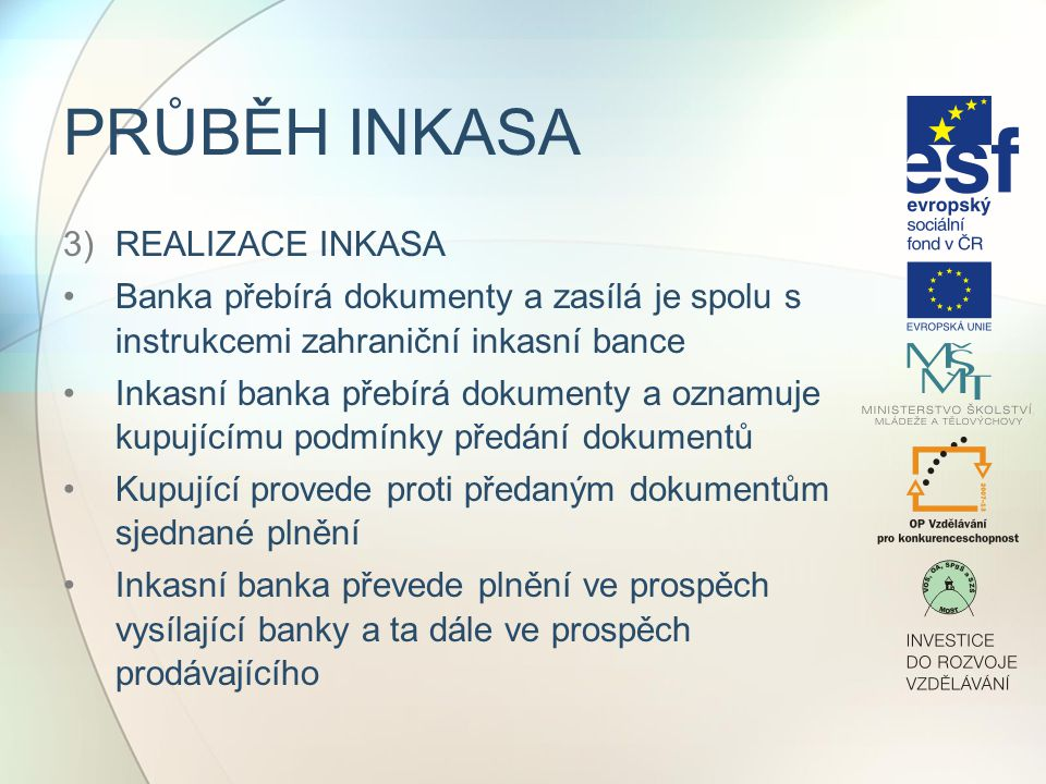 PRŮBĚH INKASA 3)REALIZACE INKASA Banka přebírá dokumenty a zasílá je spolu s instrukcemi zahraniční inkasní bance Inkasní banka přebírá dokumenty a oz
