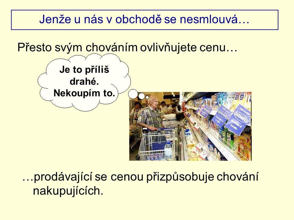 Jenže u nás v obchodě se nesmlouvá… Přesto svým chováním ovlivňujete cenu… Je to příliš drahé. Nekoupím to. …prodávající se cenou přizpůsobuje chování