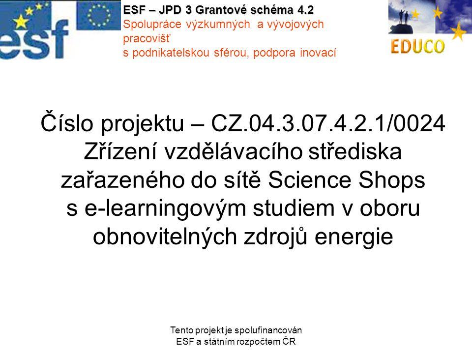 Tento projekt je spolufinancován ESF a státním rozpočtem ČR Číslo projektu – CZ.04.3.07.4.2.1/0024 Zřízení vzdělávacího střediska zařazeného do sítě Science Shops s e-learningovým studiem v oboru obnovitelných zdrojů energie ESF – JPD 3 Grantové schéma 4.2 Spolupráce výzkumných a vývojových pracovišť s podnikatelskou sférou, podpora inovací