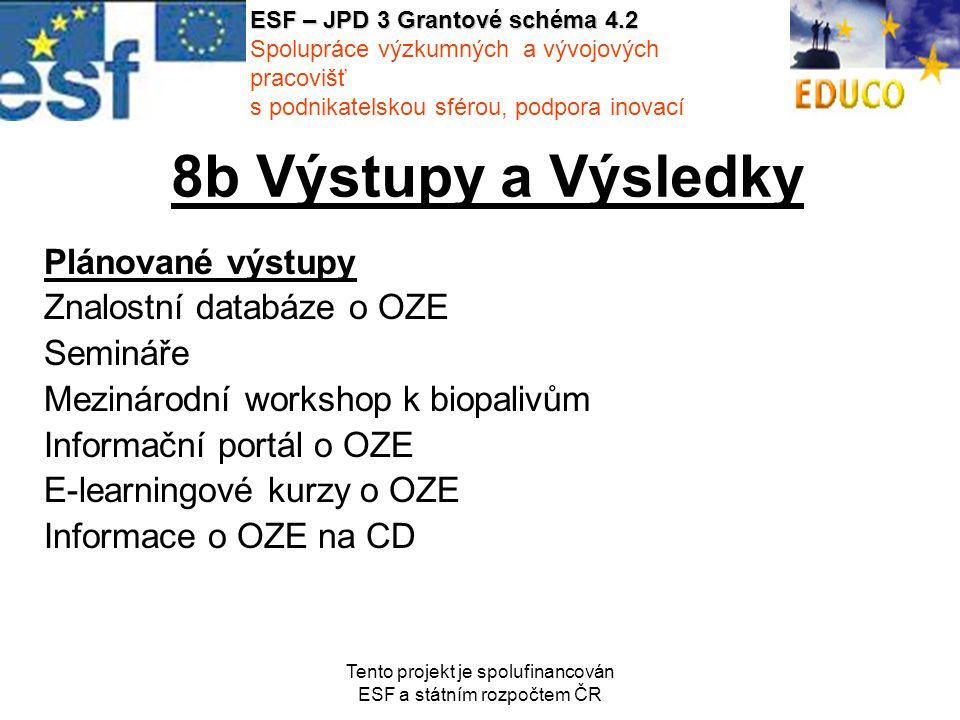 Tento projekt je spolufinancován ESF a státním rozpočtem ČR 8b Výstupy a Výsledky Plánované výstupy Znalostní databáze o OZE Semináře Mezinárodní workshop k biopalivům Informační portál o OZE E-learningové kurzy o OZE Informace o OZE na CD ESF – JPD 3 Grantové schéma 4.2 Spolupráce výzkumných a vývojových pracovišť s podnikatelskou sférou, podpora inovací