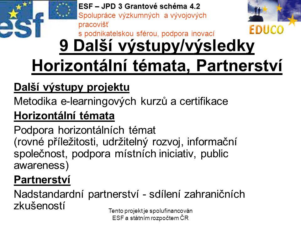 Tento projekt je spolufinancován ESF a státním rozpočtem ČR 9 Další výstupy/výsledky Horizontální témata, Partnerství Další výstupy projektu Metodika e-learningových kurzů a certifikace Horizontální témata Podpora horizontálních témat (rovné příležitosti, udržitelný rozvoj, informační společnost, podpora místních iniciativ, public awareness) Partnerství Nadstandardní partnerství - sdílení zahraničních zkušeností ESF – JPD 3 Grantové schéma 4.2 Spolupráce výzkumných a vývojových pracovišť s podnikatelskou sférou, podpora inovací