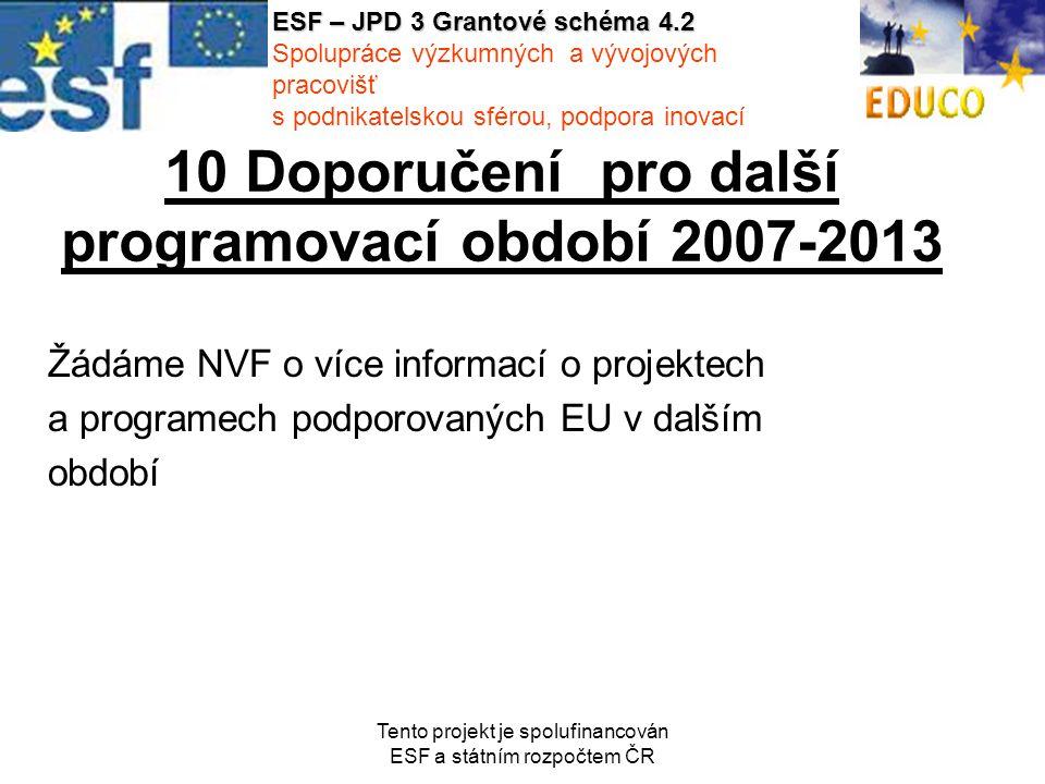 Tento projekt je spolufinancován ESF a státním rozpočtem ČR 10 Doporučení pro další programovací období 2007-2013 Žádáme NVF o více informací o projektech a programech podporovaných EU v dalším období ESF – JPD 3 Grantové schéma 4.2 Spolupráce výzkumných a vývojových pracovišť s podnikatelskou sférou, podpora inovací